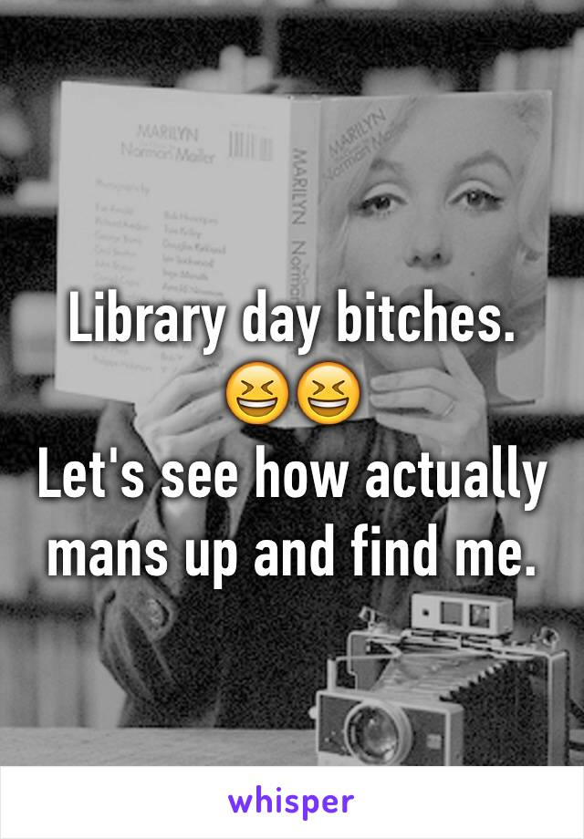 Library day bitches.  😆😆 Let's see how actually mans up and find me.