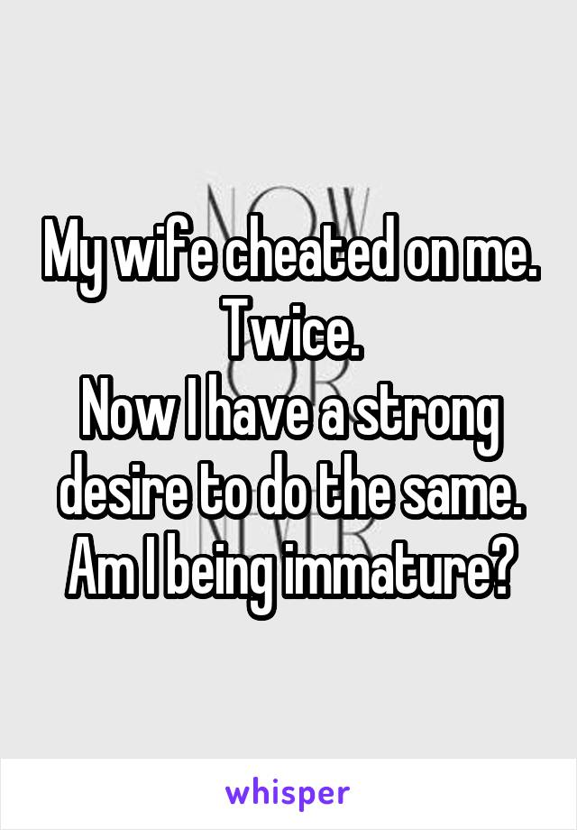 My wife cheated on me. Twice. Now I have a strong desire to do the same. Am I being immature?