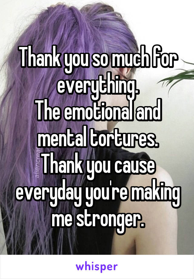 Thank you so much for everything. The emotional and mental tortures. Thank you cause everyday you're making me stronger.
