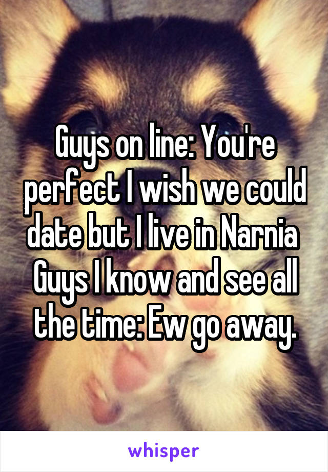 Guys on line: You're perfect I wish we could date but I live in Narnia  Guys I know and see all the time: Ew go away.