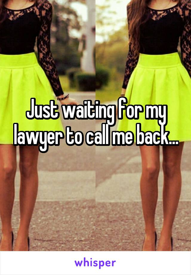 Just waiting for my lawyer to call me back...