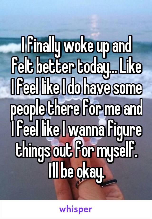 I finally woke up and felt better today... Like I feel like I do have some people there for me and I feel like I wanna figure things out for myself. I'll be okay.