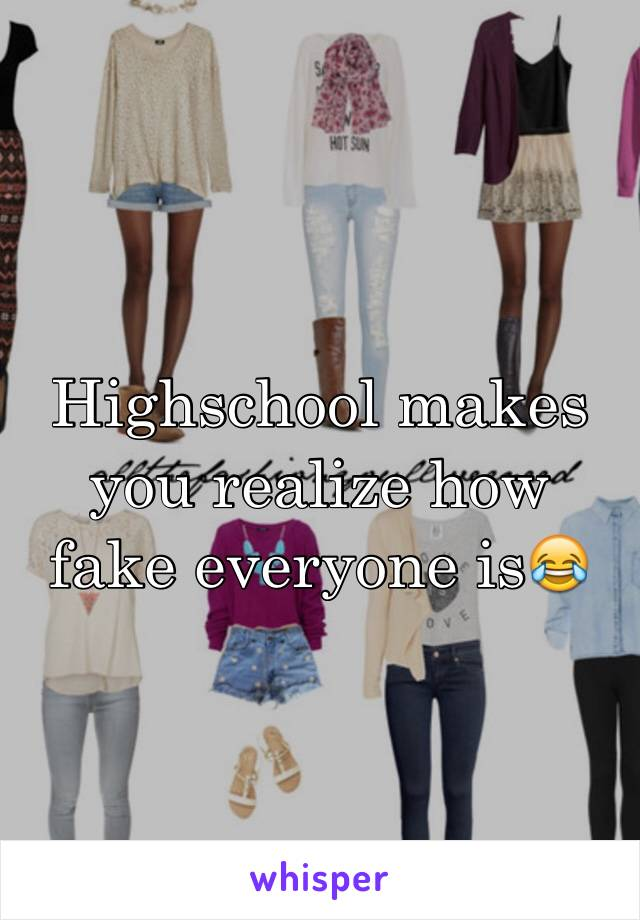 Highschool makes you realize how fake everyone is😂
