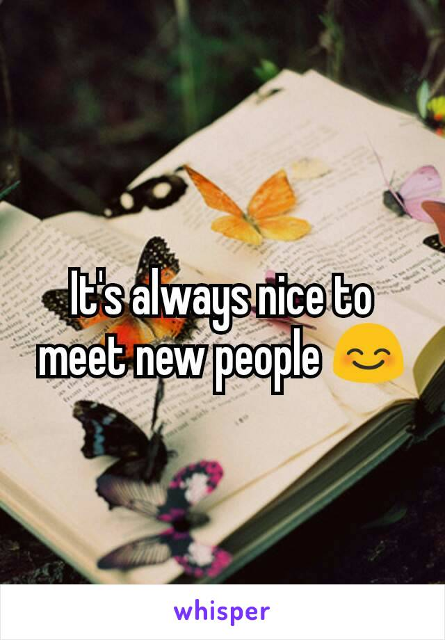 It's always nice to meet new people 😊