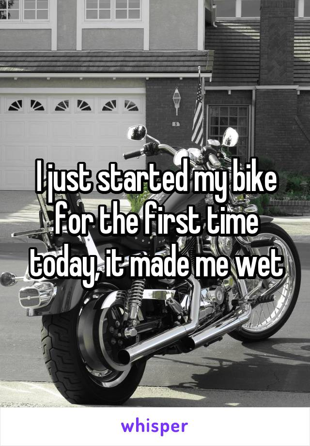 I just started my bike for the first time today, it made me wet