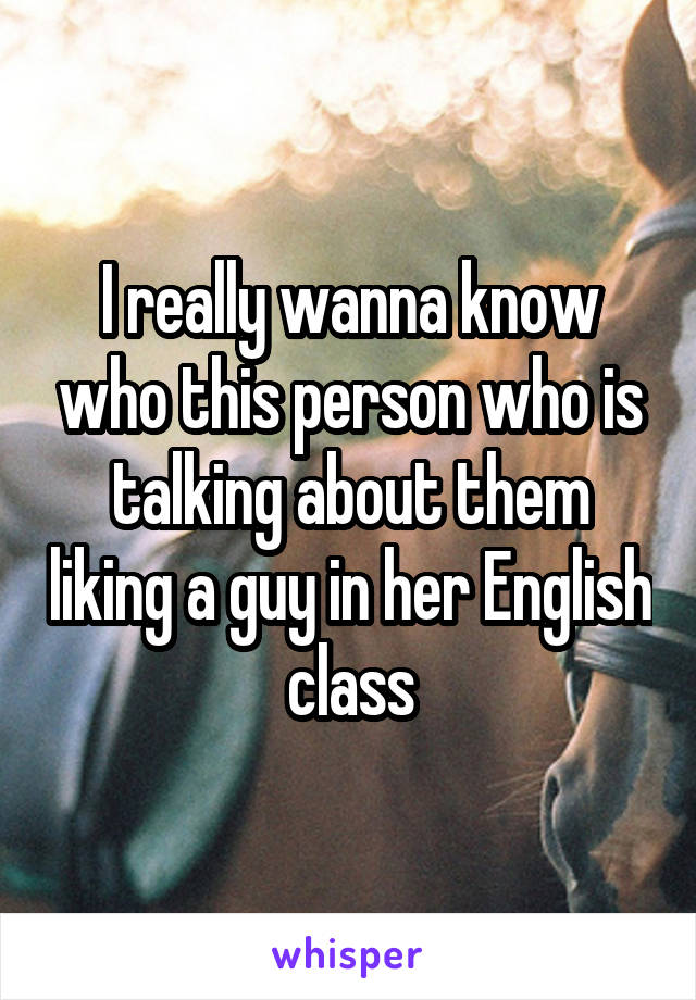 I really wanna know who this person who is talking about them liking a guy in her English class