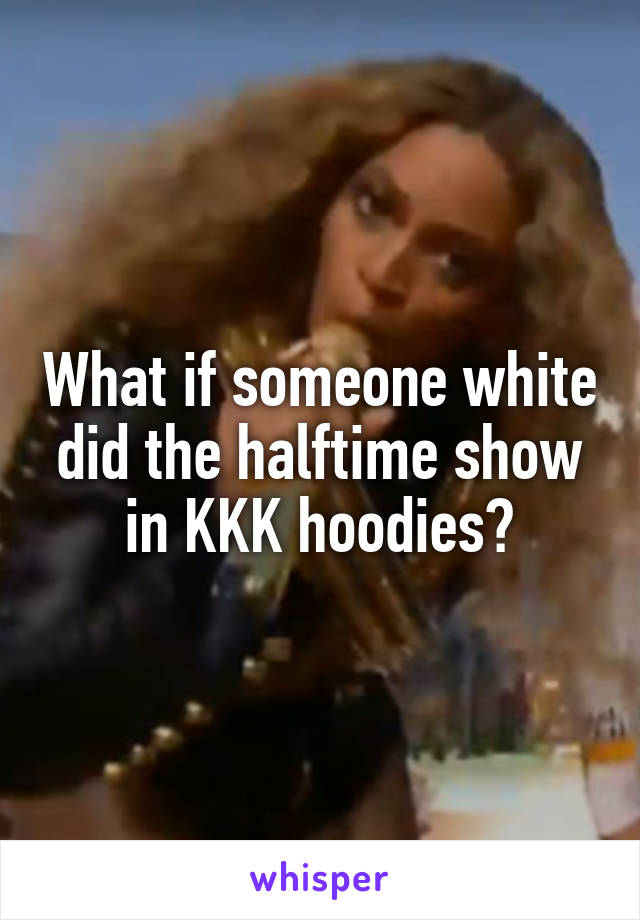 What if someone white did the halftime show in KKK hoodies?