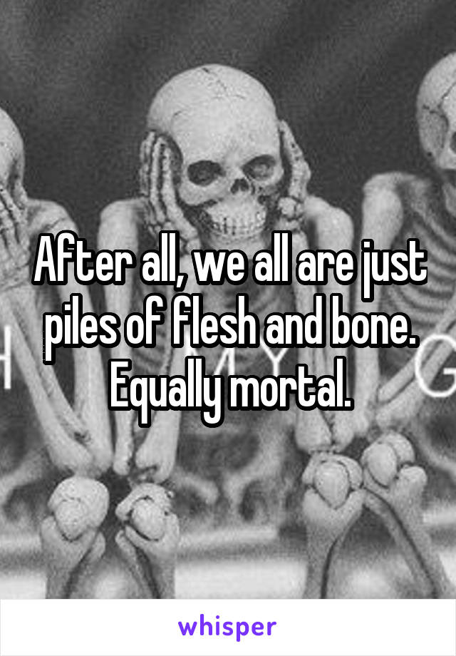 After all, we all are just piles of flesh and bone. Equally mortal.