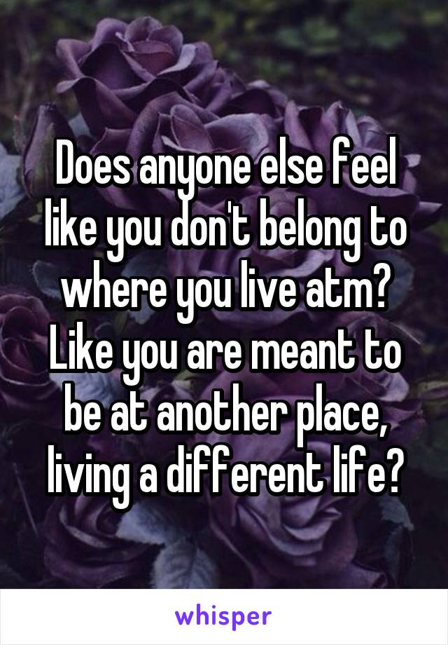 Does anyone else feel like you don't belong to where you live atm? Like you are meant to be at another place, living a different life?