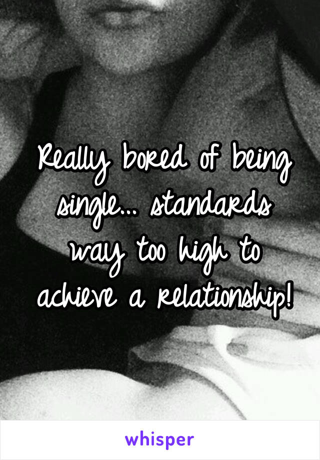 Really bored of being single... standards way too high to achieve a relationship!