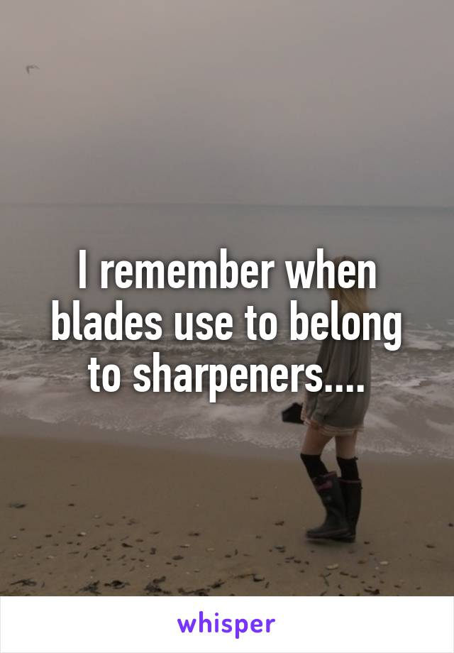 I remember when blades use to belong to sharpeners....