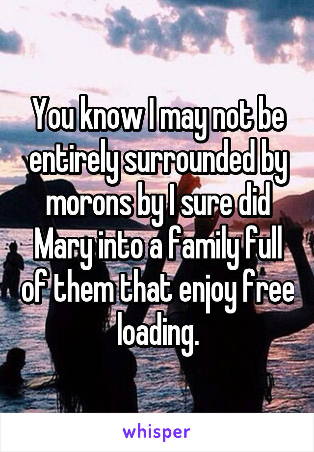 You know I may not be entirely surrounded by morons by I sure did Mary into a family full of them that enjoy free loading.