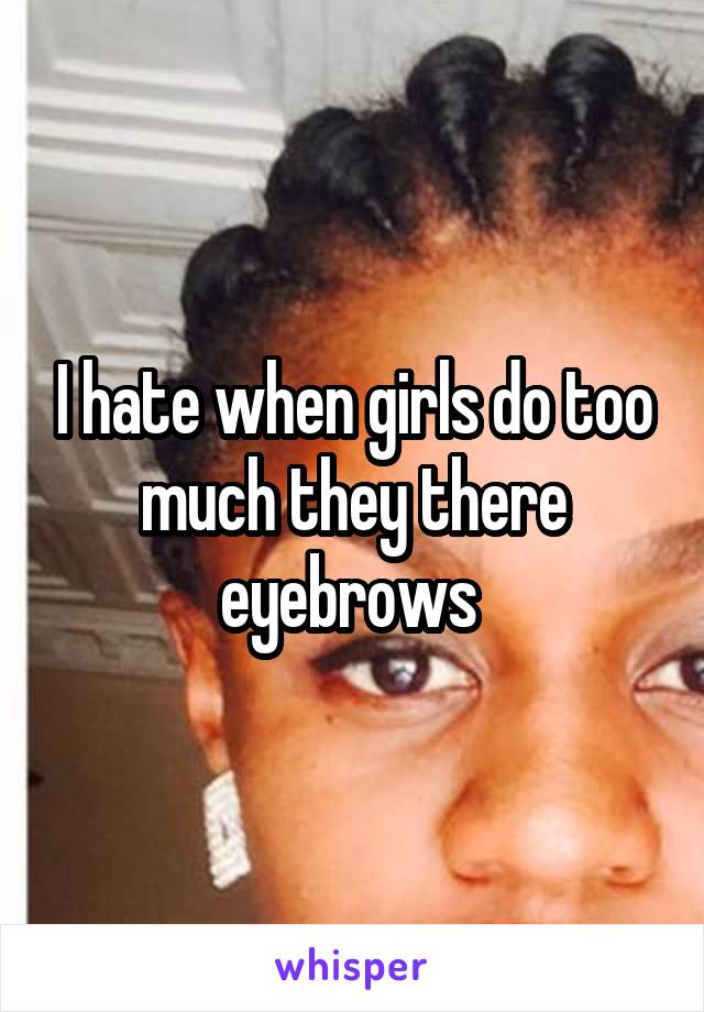 I hate when girls do too much they there eyebrows