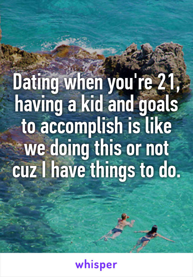 Dating when you're 21, having a kid and goals to accomplish is like we doing this or not cuz I have things to do.