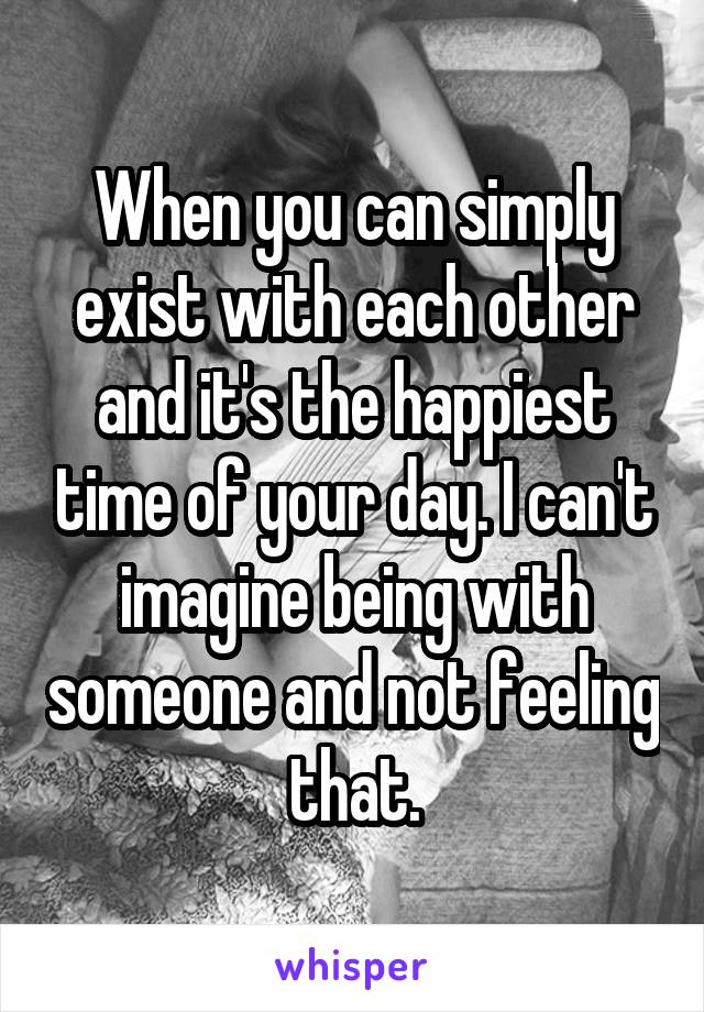 When you can simply exist with each other and it's the happiest time of your day. I can't imagine being with someone and not feeling that.