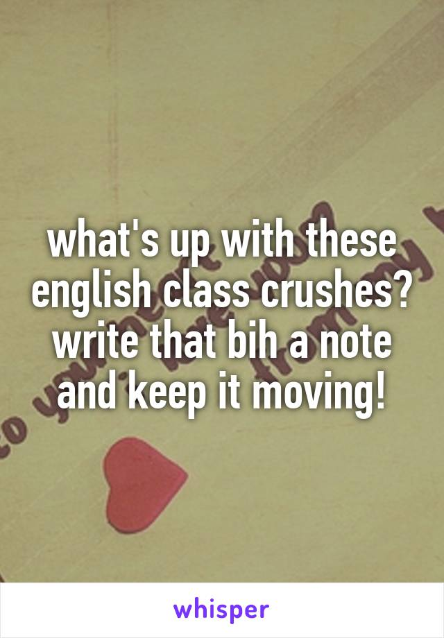 what's up with these english class crushes? write that bih a note and keep it moving!