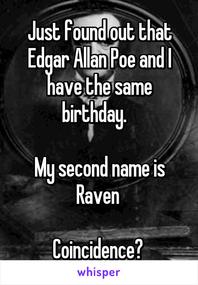 Just found out that Edgar Allan Poe and I have the same birthday.     My second name is Raven   Coincidence?
