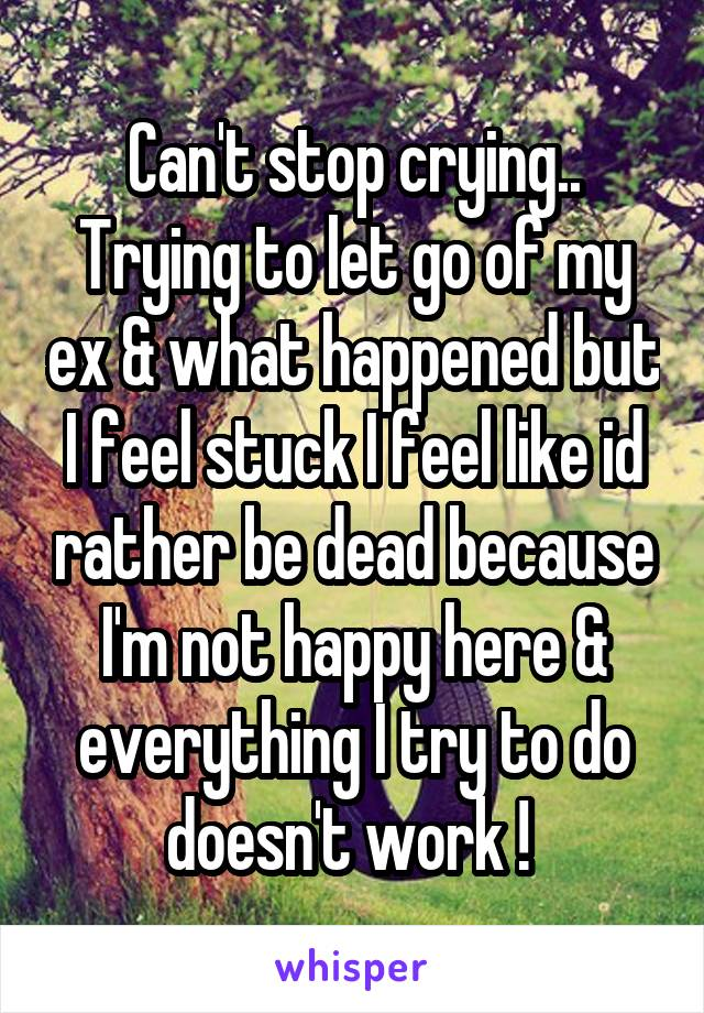 Can't stop crying.. Trying to let go of my ex & what happened but I feel stuck I feel like id rather be dead because I'm not happy here & everything I try to do doesn't work !