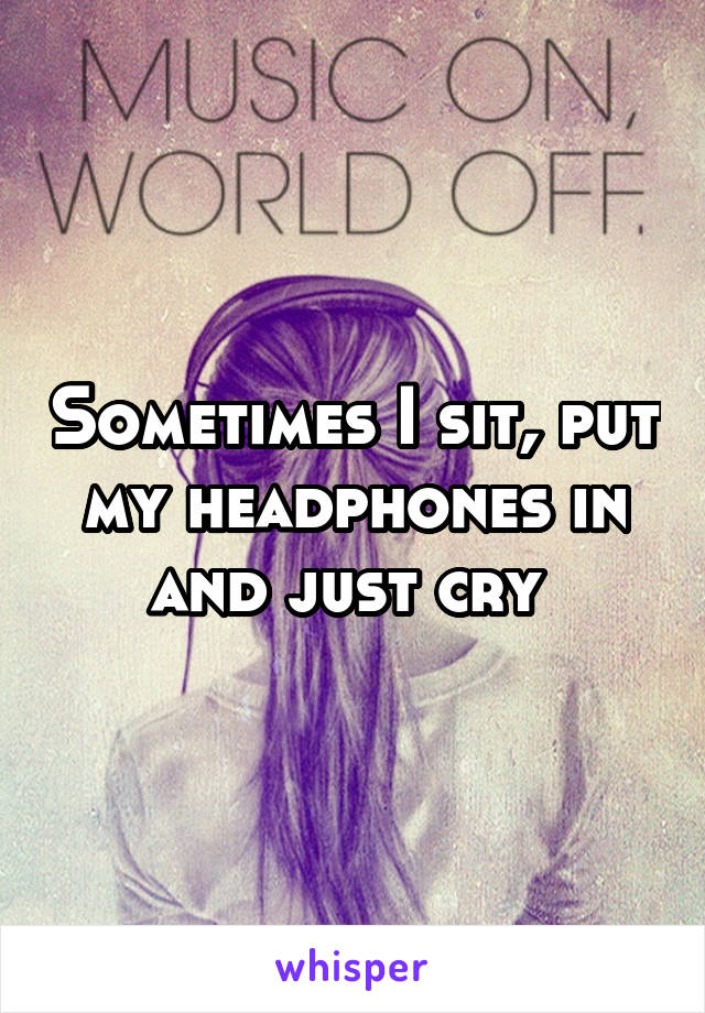 Sometimes I sit, put my headphones in and just cry