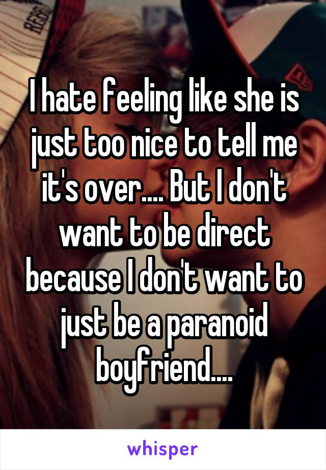 I hate feeling like she is just too nice to tell me it's over.... But I don't want to be direct because I don't want to just be a paranoid boyfriend....