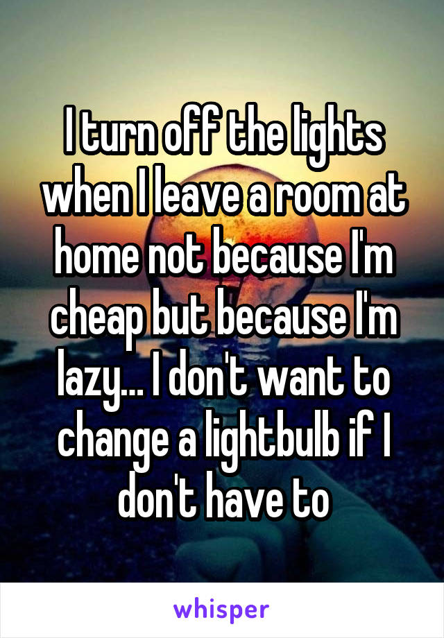 I turn off the lights when I leave a room at home not because I'm cheap but because I'm lazy… I don't want to change a lightbulb if I don't have to
