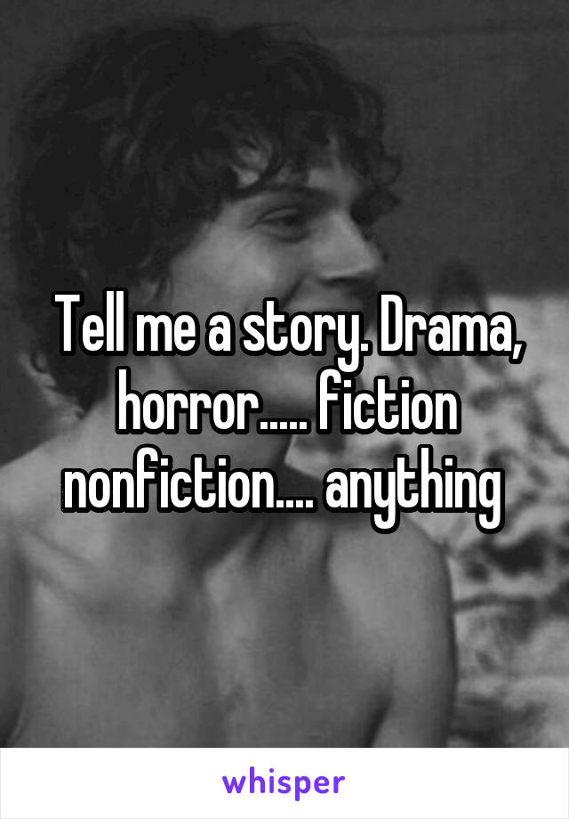 Tell me a story. Drama, horror..... fiction nonfiction.... anything