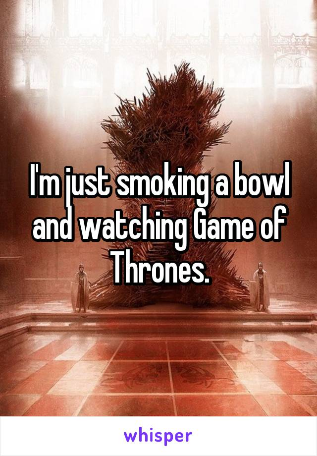 I'm just smoking a bowl and watching Game of Thrones.