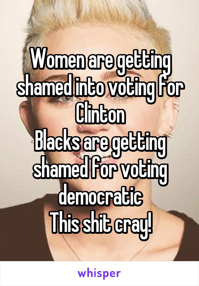 Women are getting shamed into voting for Clinton Blacks are getting shamed for voting democratic This shit cray!