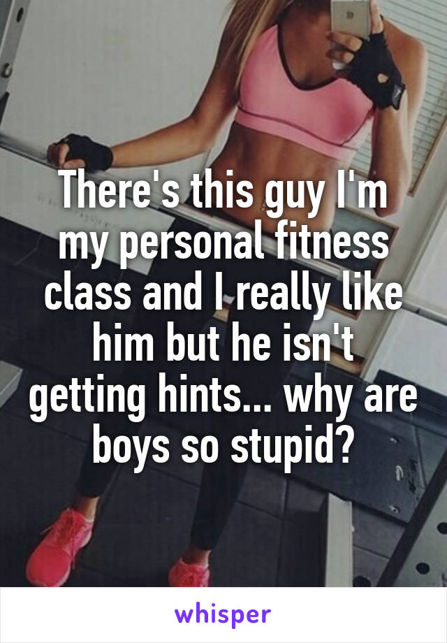 There's this guy I'm my personal fitness class and I really like him but he isn't getting hints... why are boys so stupid?