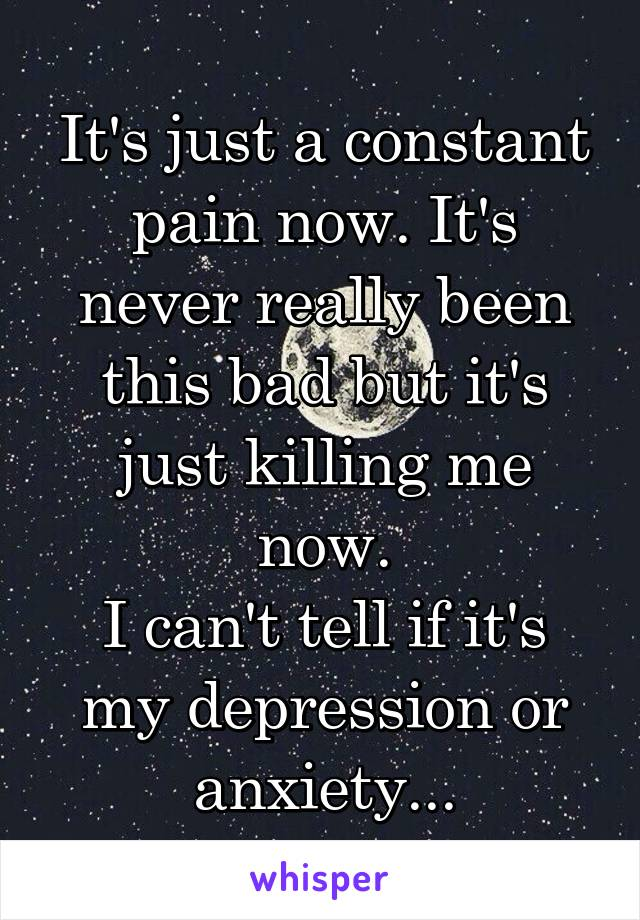 It's just a constant pain now. It's never really been this bad but it's just killing me now. I can't tell if it's my depression or anxiety...