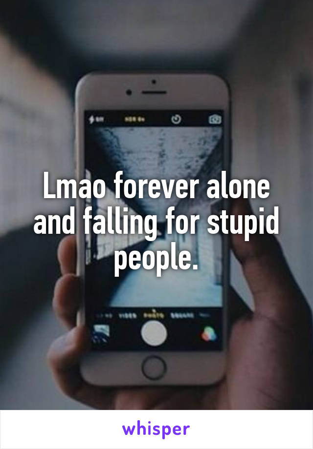 Lmao forever alone and falling for stupid people.