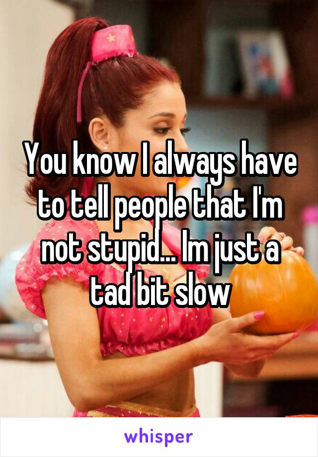 You know I always have to tell people that I'm not stupid... Im just a tad bit slow