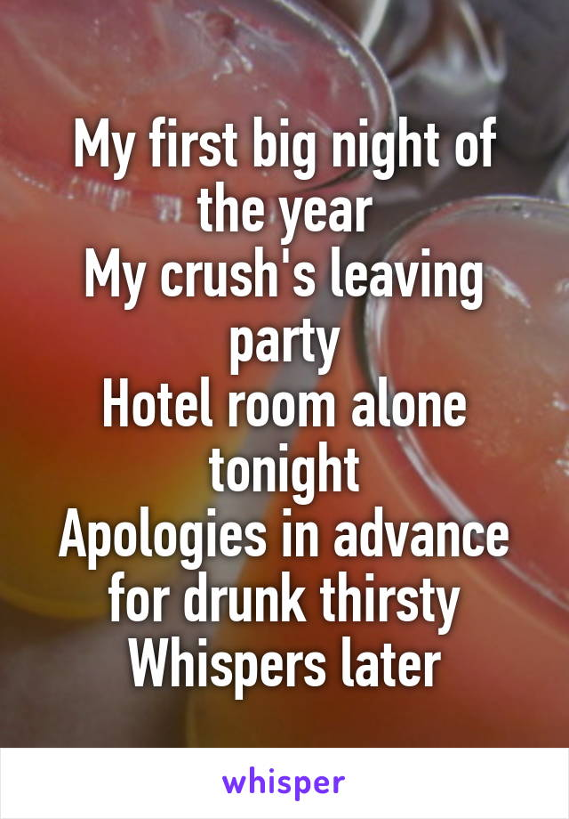 My first big night of the year My crush's leaving party Hotel room alone tonight Apologies in advance for drunk thirsty Whispers later
