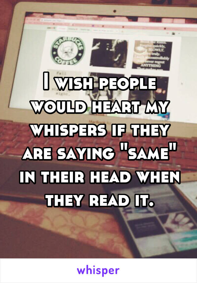 "I wish people would heart my whispers if they are saying ""same"" in their head when they read it."