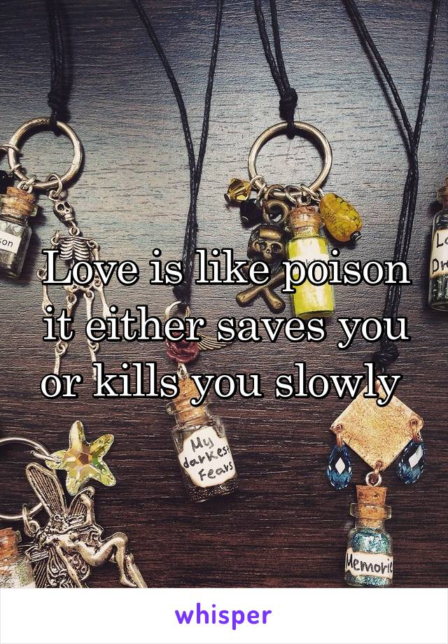 Love is like poison it either saves you or kills you slowly