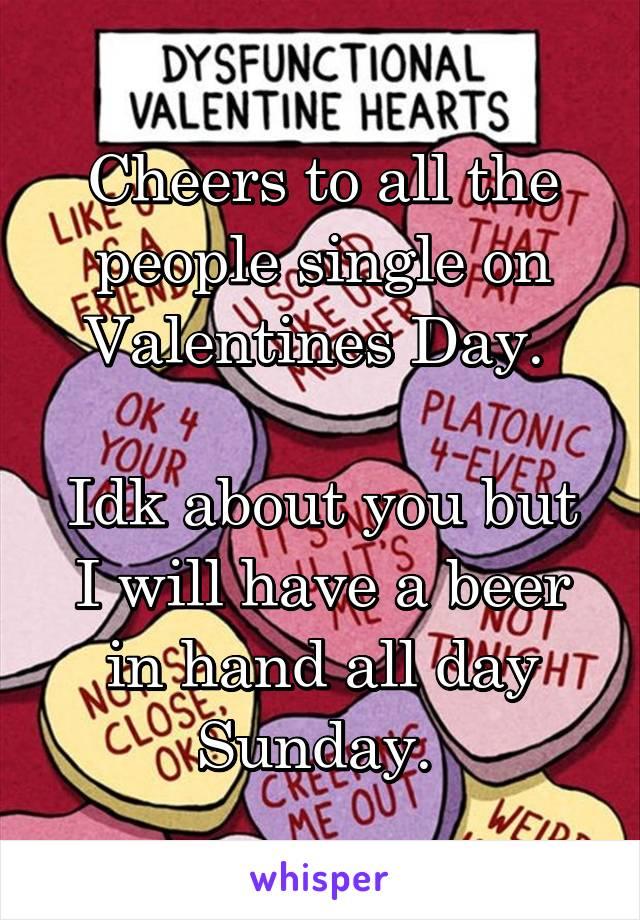Cheers to all the people single on Valentines Day.   Idk about you but I will have a beer in hand all day Sunday.