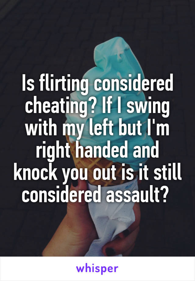 Is flirting considered cheating? If I swing with my left but I'm right handed and knock you out is it still considered assault?