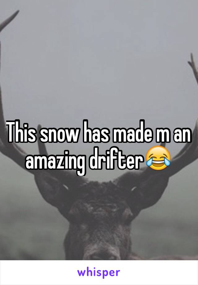 This snow has made m an amazing drifter😂