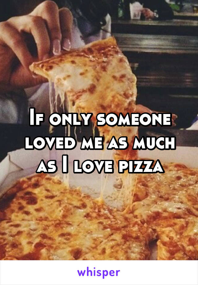If only someone loved me as much as I love pizza