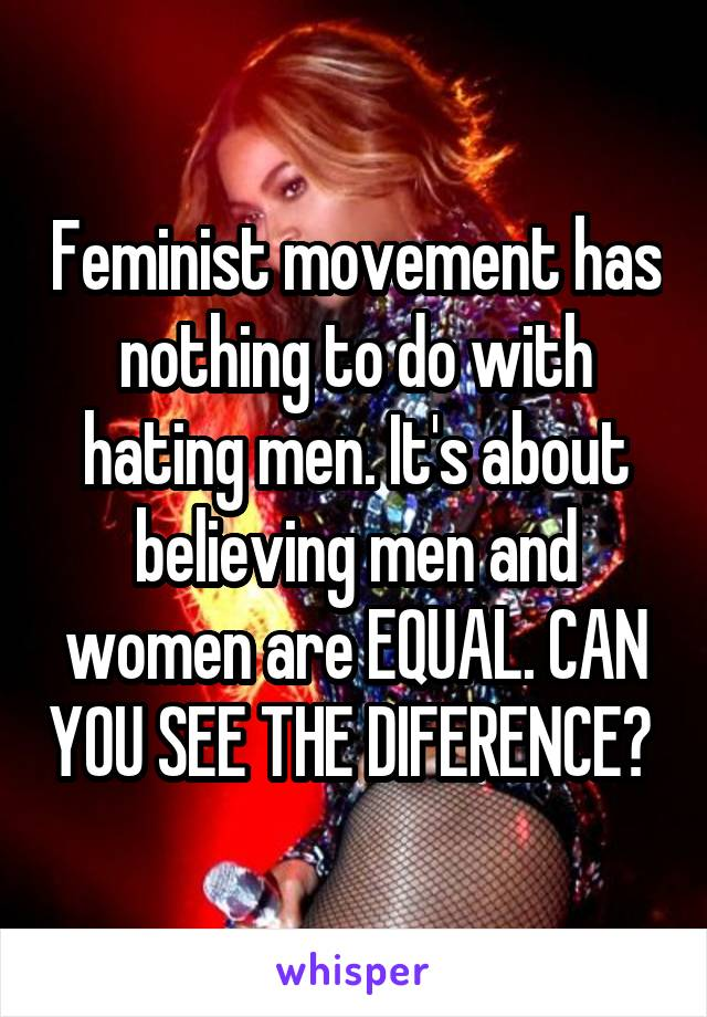 Feminist movement has nothing to do with hating men. It's about believing men and women are EQUAL. CAN YOU SEE THE DIFERENCE?
