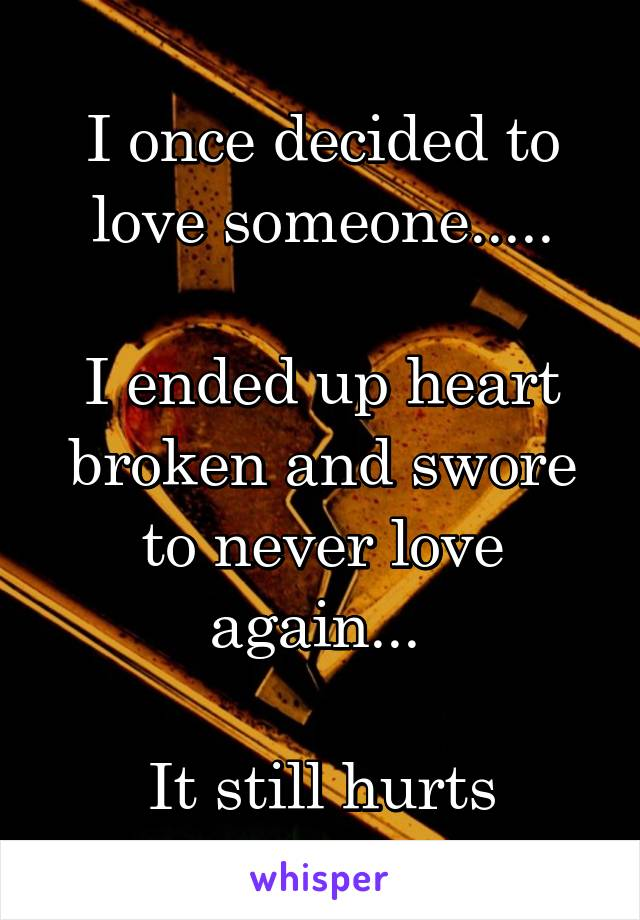 I once decided to love someone.....  I ended up heart broken and swore to never love again...   It still hurts
