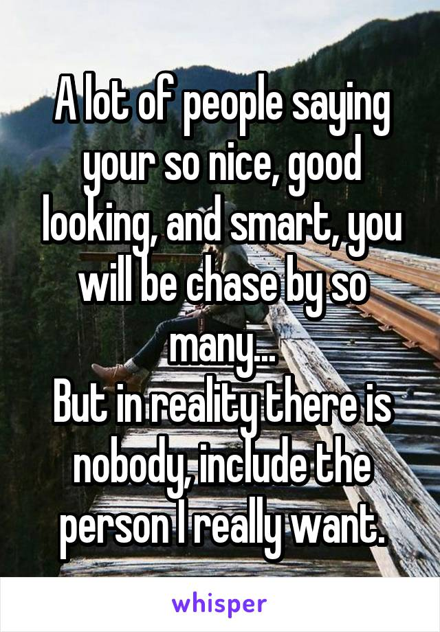 A lot of people saying your so nice, good looking, and smart, you will be chase by so many... But in reality there is nobody, include the person I really want.