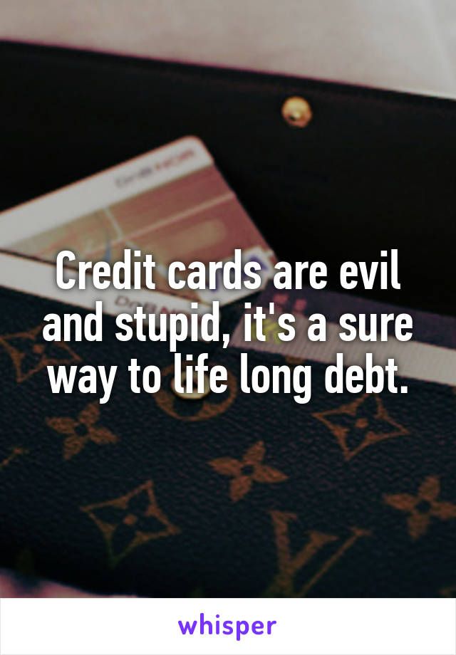 Credit cards are evil and stupid, it's a sure way to life long debt.