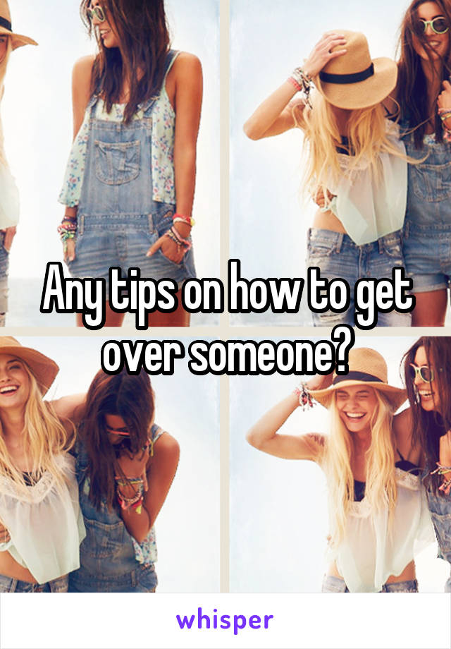 Any tips on how to get over someone?