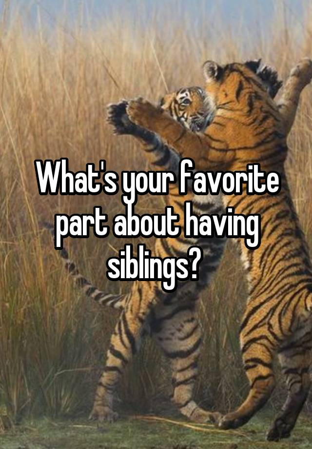 What's your favorite part about having siblings?