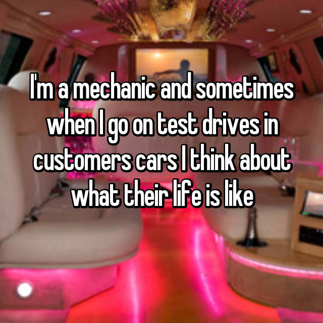 I'm a mechanic and sometimes when I go on test drives in customers cars I think about what their life is like