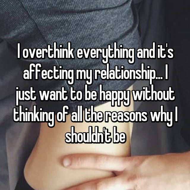 I overthink everything and it's affecting my relationship... I just want to be happy without thinking of all the reasons why I shouldn't be