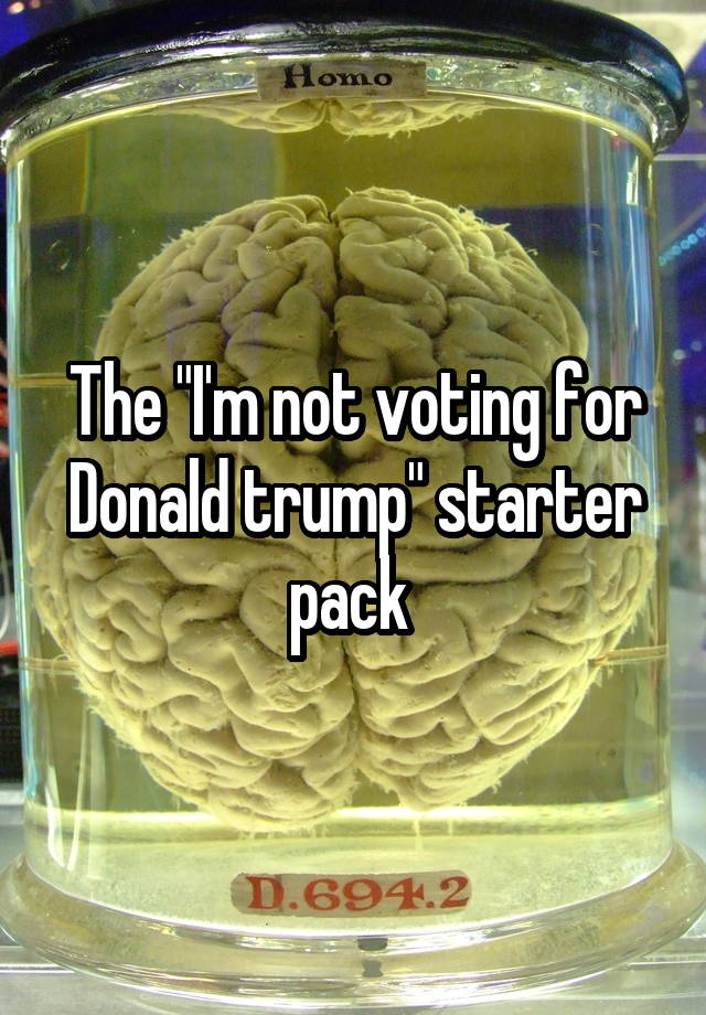 """The """"I'm not voting for Donald trump"""" starter pack"""