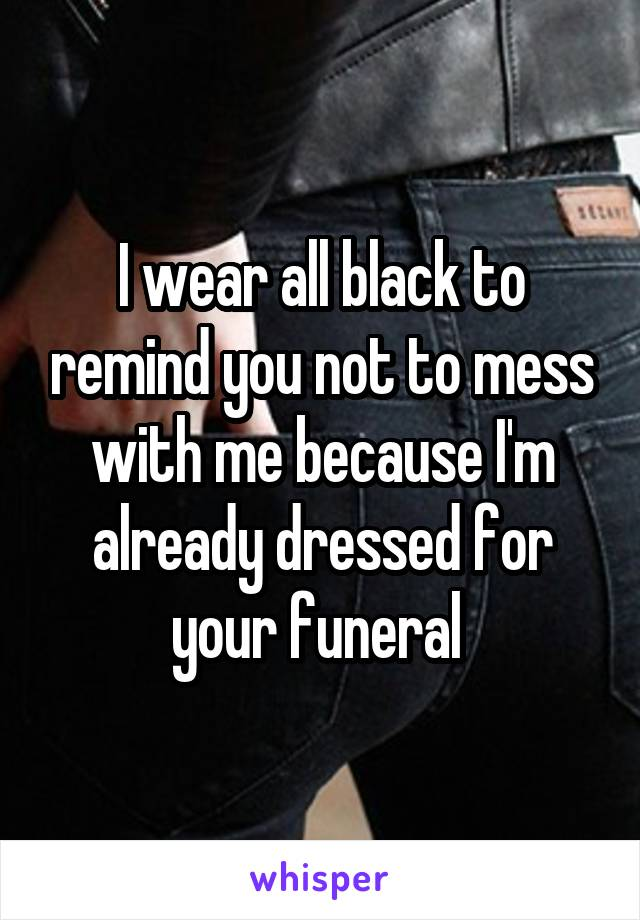 I wear all black to remind you not to mess with me because I'm already dressed for your funeral
