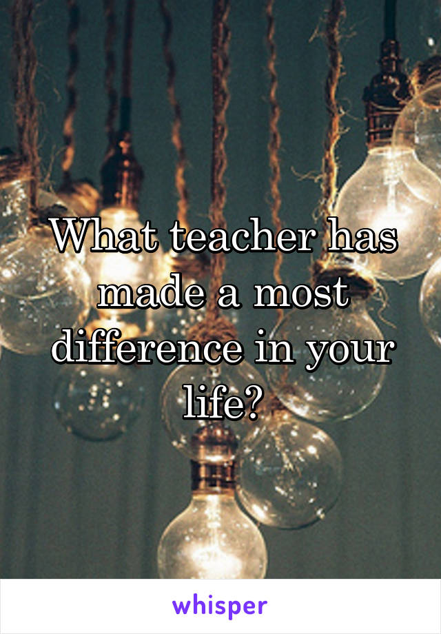 What teacher has made a most difference in your life?
